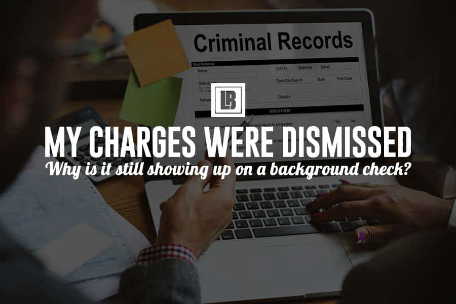 Charges Dismissed - Why is it still on Background Check